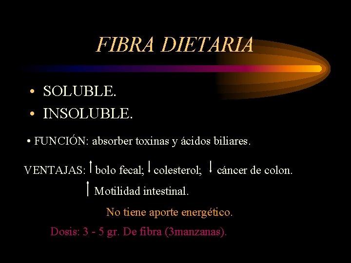 FIBRA DIETARIA • SOLUBLE. • INSOLUBLE. • FUNCIÓN: absorber toxinas y ácidos biliares. VENTAJAS: