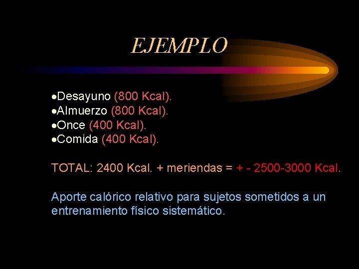 EJEMPLO ·Desayuno (800 Kcal). ·Almuerzo (800 Kcal). ·Once (400 Kcal). ·Comida (400 Kcal). TOTAL: