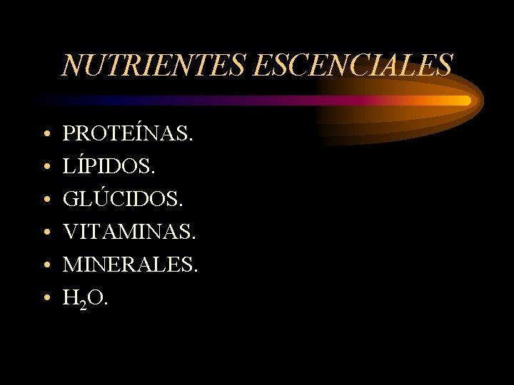 NUTRIENTES ESCENCIALES • • • PROTEÍNAS. LÍPIDOS. GLÚCIDOS. VITAMINAS. MINERALES. H 2 O.