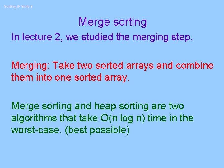 Sorting II/ Slide 3 Merge sorting In lecture 2, we studied the merging step.