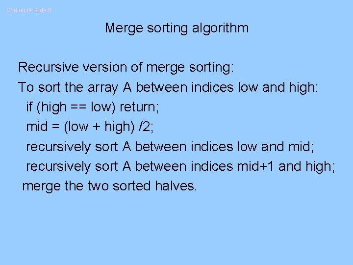 Sorting II/ Slide 6 Merge sorting algorithm Recursive version of merge sorting: To sort