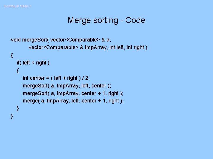Sorting II/ Slide 7 Merge sorting - Code void merge. Sort( vector<Comparable> & a,