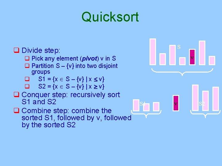Quicksort S q Divide step: v q Pick any element (pivot) v in S
