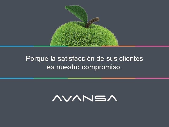 Porque la satisfacción de sus clientes es nuestro compromiso.