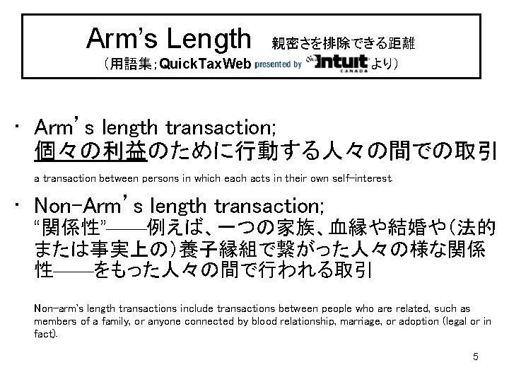 Arm's Length 親密さを排除できる距離 (用語集;Quick. Tax. Web より) • Arm's length transaction; 個々の利益のために行動する人々の間での取引 a transaction between