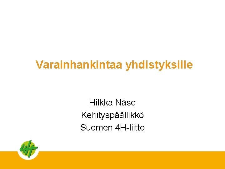 Varainhankintaa yhdistyksille Hilkka Näse Kehityspäällikkö Suomen 4 H-liitto