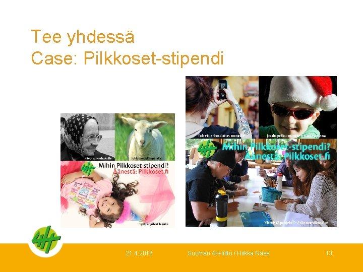 Tee yhdessä Case: Pilkkoset-stipendi 21. 4. 2016 Suomen 4 H-liitto / Hilkka Näse 13