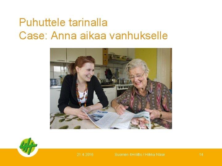 Puhuttele tarinalla Case: Anna aikaa vanhukselle 21. 4. 2016 Suomen 4 H-liitto / Hilkka