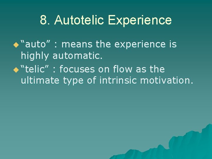 """8. Autotelic Experience u """"auto"""" : means the experience is highly automatic. u """"telic"""""""