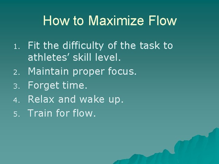 How to Maximize Flow 1. 2. 3. 4. 5. Fit the difficulty of the