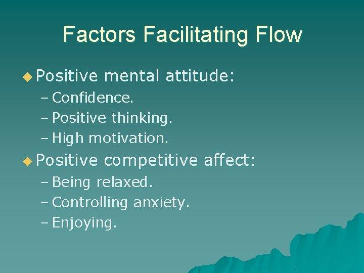 Factors Facilitating Flow u Positive mental attitude: – Confidence. – Positive thinking. – High