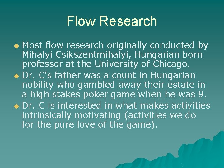 Flow Research Most flow research originally conducted by Mihalyi Csikszentmihalyi, Hungarian born professor at
