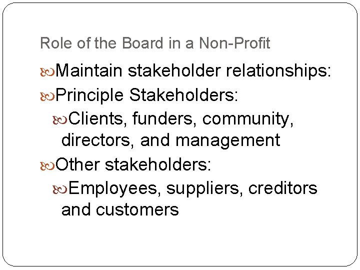 Role of the Board in a Non-Profit Maintain stakeholder relationships: Principle Stakeholders: Clients, funders,