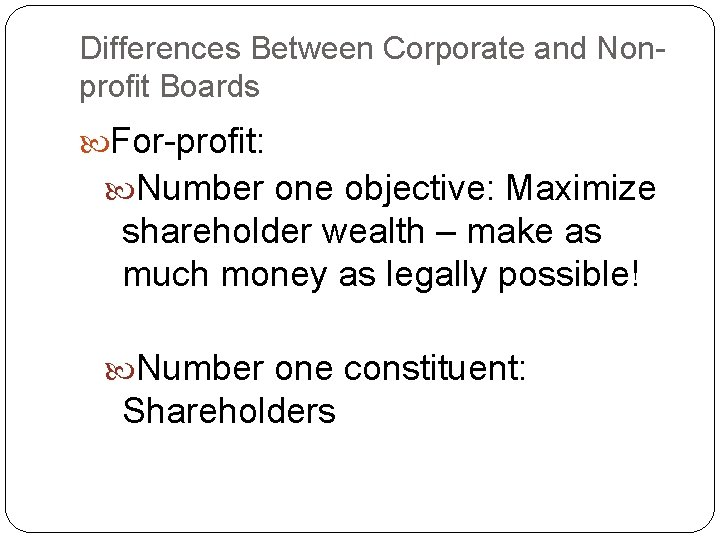 Differences Between Corporate and Nonprofit Boards For-profit: Number one objective: Maximize shareholder wealth –