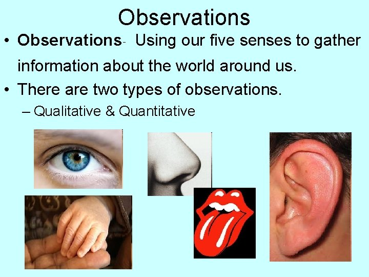 Observations • Observations- Using our five senses to gather information about the world around