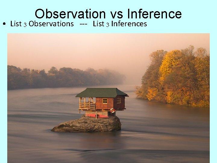 Observation vs Inference • List 3 Observations --- List 3 Inferences