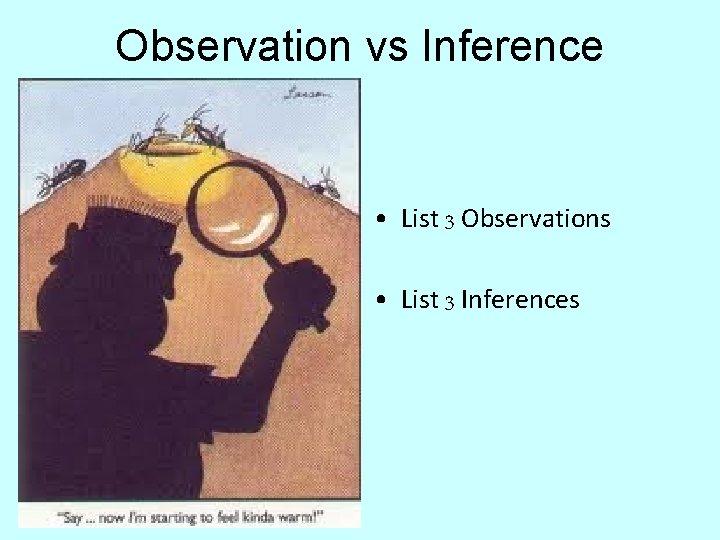 Observation vs Inference • List 3 Observations • List 3 Inferences