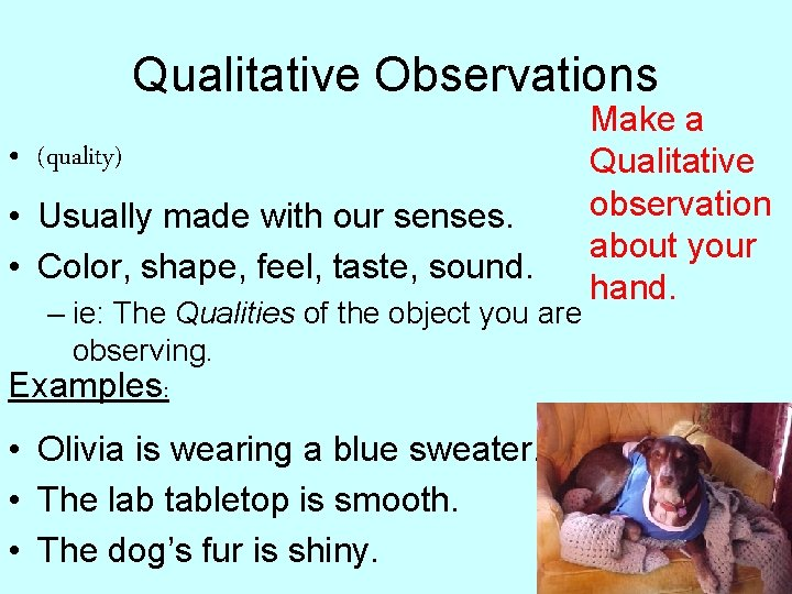 Qualitative Observations • (quality) • Usually made with our senses. • Color, shape, feel,