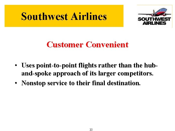 Southwest Airlines Customer Convenient • Uses point-to-point flights rather than the huband-spoke approach of
