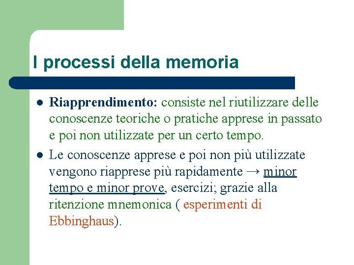 I processi della memoria l l Riapprendimento: consiste nel riutilizzare delle conoscenze teoriche o