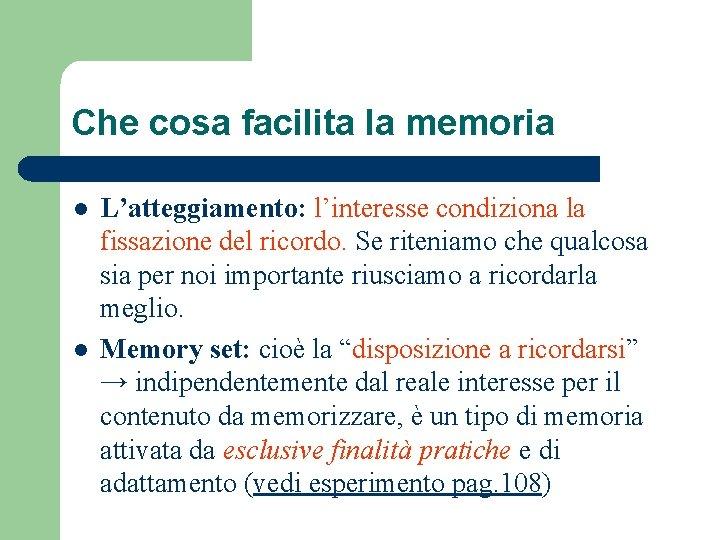 Che cosa facilita la memoria l l L'atteggiamento: l'interesse condiziona la fissazione del ricordo.