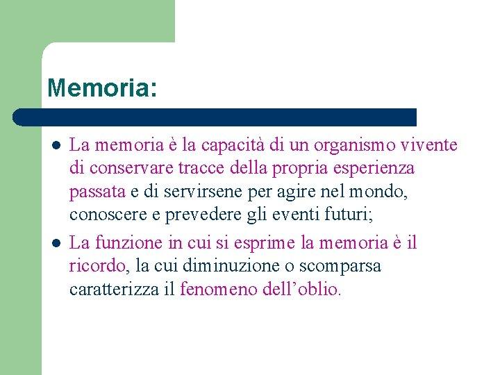 Memoria: l l La memoria è la capacità di un organismo vivente di conservare