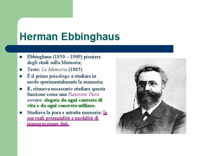 Herman Ebbinghaus l l l Ebbinghaus (1850 – 1909) pioniere degli studi sulla Memoria;