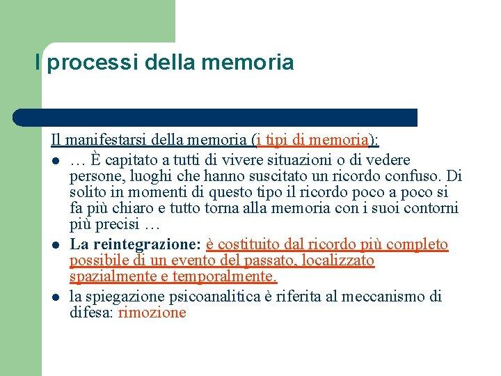 I processi della memoria Il manifestarsi della memoria (i tipi di memoria): l …