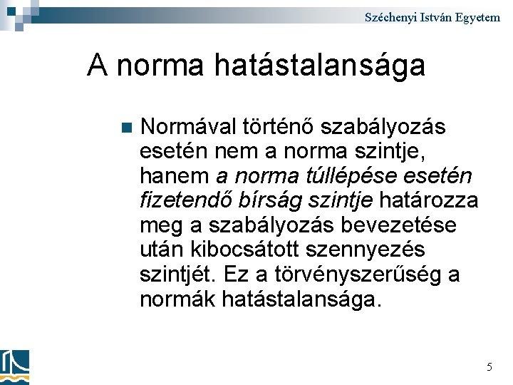 Széchenyi István Egyetem A norma hatástalansága n Normával történő szabályozás esetén nem a norma