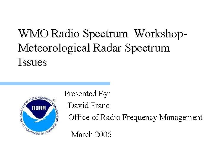 WMO Radio Spectrum Workshop. Meteorological Radar Spectrum Issues Presented By: David Franc Office of