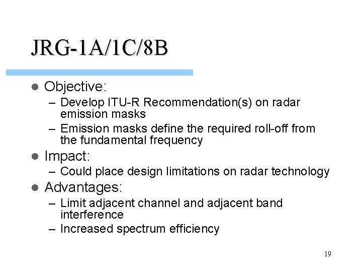 JRG-1 A/1 C/8 B l Objective: – Develop ITU-R Recommendation(s) on radar emission masks