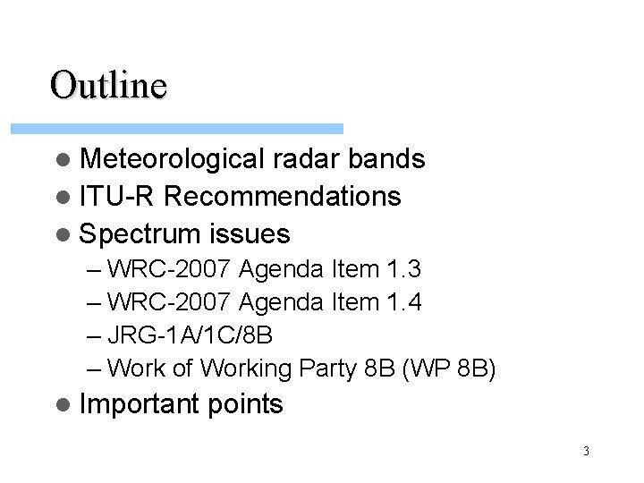 Outline l Meteorological radar bands l ITU-R Recommendations l Spectrum issues – WRC-2007 Agenda