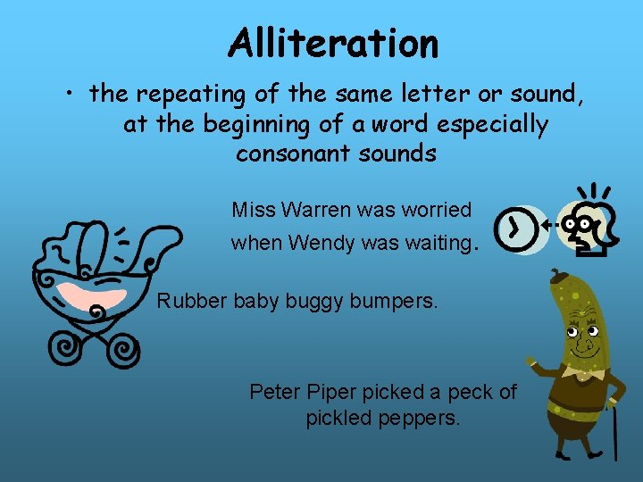 Alliteration • the repeating of the same letter or sound, at the beginning of