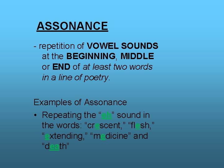 ASSONANCE - repetition of VOWEL SOUNDS at the BEGINNING, MIDDLE or END of at
