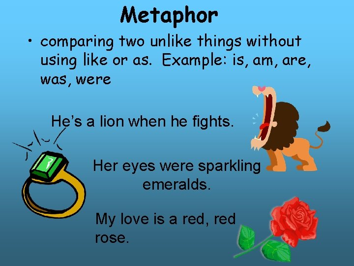 Metaphor • comparing two unlike things without using like or as. Example: is, am,