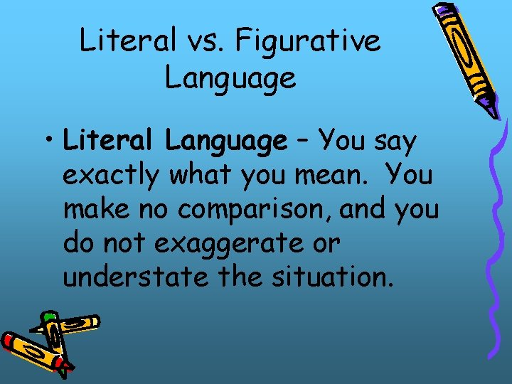 Literal vs. Figurative Language • Literal Language – You say exactly what you mean.