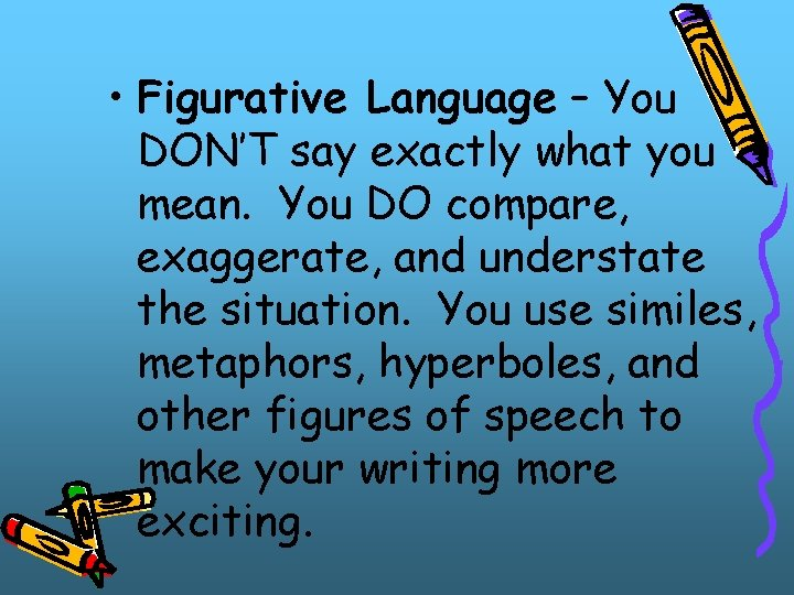 • Figurative Language – You DON'T say exactly what you mean. You DO