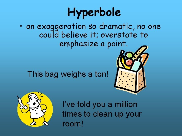 Hyperbole • an exaggeration so dramatic, no one could believe it; overstate to emphasize