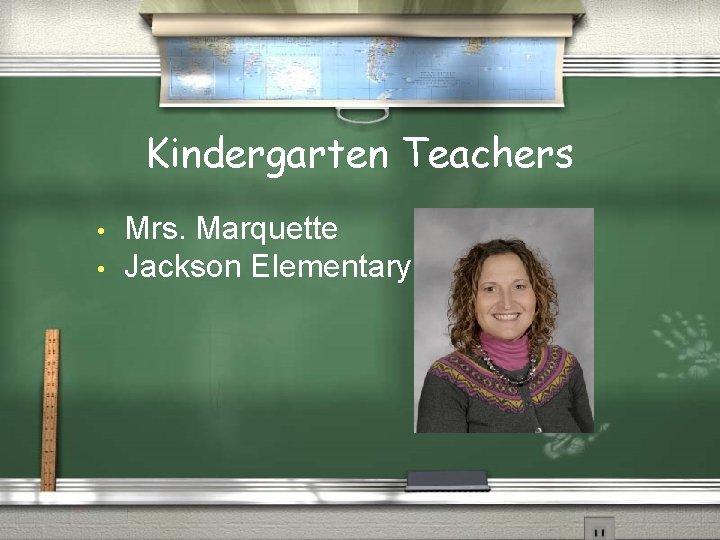 Kindergarten Teachers • • Mrs. Marquette Jackson Elementary
