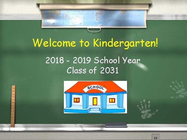 Welcome to Kindergarten! 2018 - 2019 School Year Class of 2031