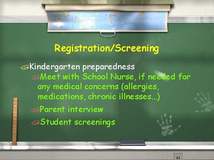 Registration/Screening /Kindergarten preparedness /Meet with School Nurse, if needed for any medical concerns (allergies,