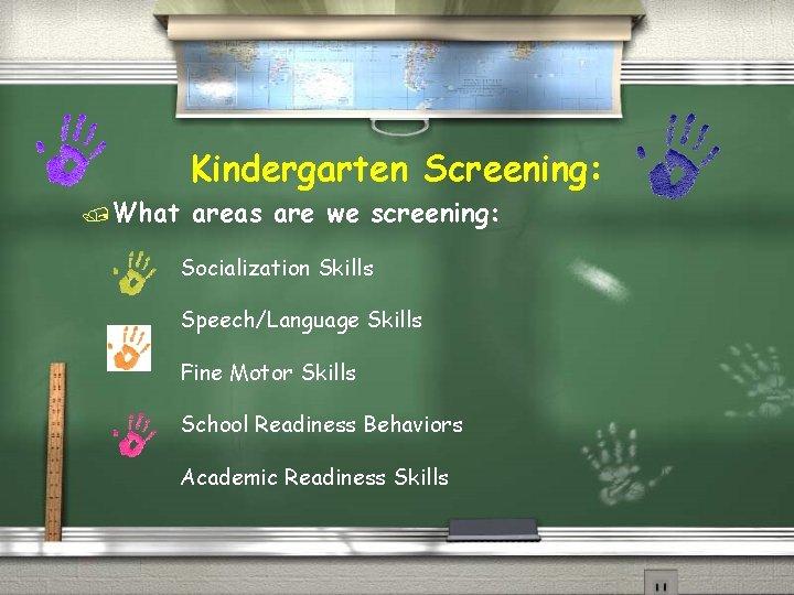 Kindergarten Screening: /What areas are we screening: Socialization Skills Speech/Language Skills Fine Motor Skills
