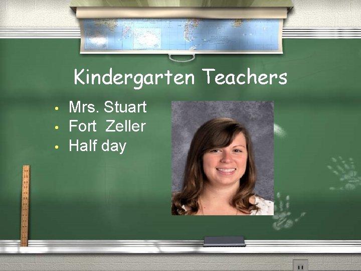 Kindergarten Teachers • • • Mrs. Stuart Fort Zeller Half day