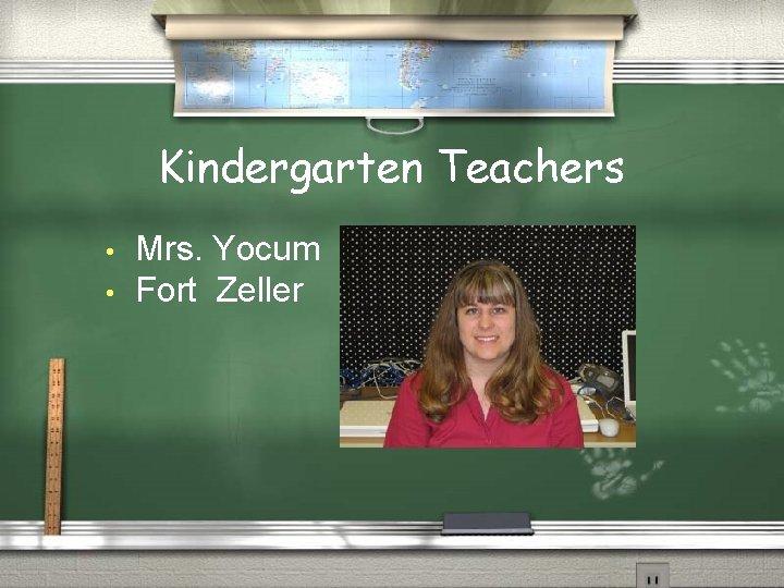 Kindergarten Teachers • • Mrs. Yocum Fort Zeller