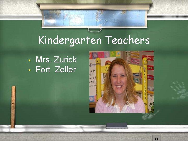 Kindergarten Teachers • • Mrs. Zurick Fort Zeller