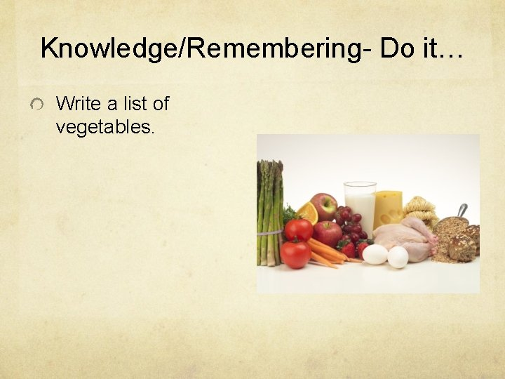 Knowledge/Remembering- Do it… Write a list of vegetables.