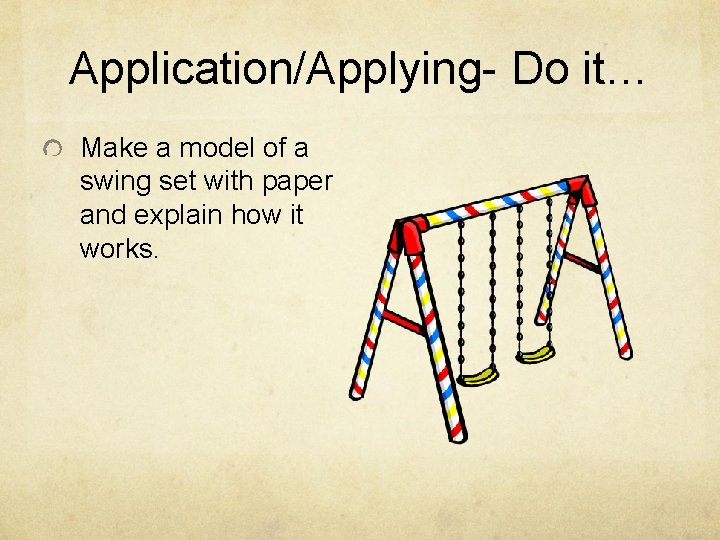 Application/Applying- Do it… Make a model of a swing set with paper and explain