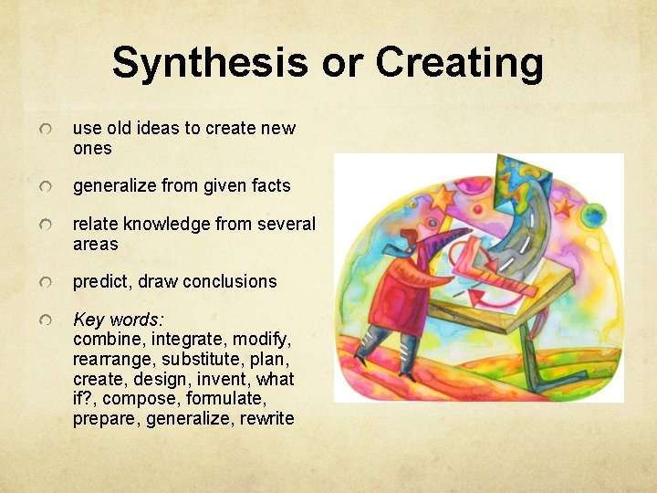 Synthesis or Creating use old ideas to create new ones generalize from given facts