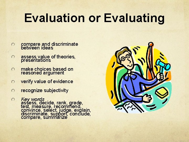 Evaluation or Evaluating compare and discriminate between ideas assess value of theories, presentations make