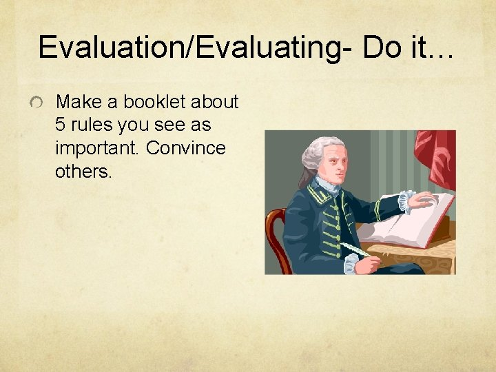 Evaluation/Evaluating- Do it… Make a booklet about 5 rules you see as important. Convince
